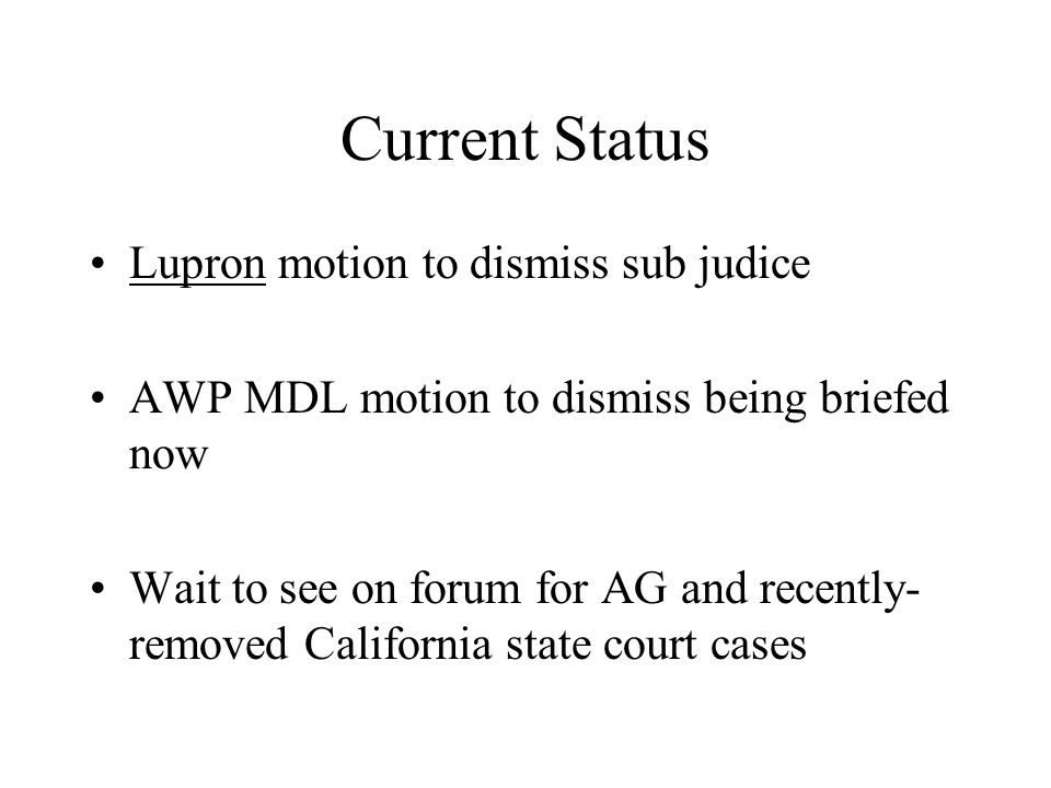 Current Status Lupron motion to dismiss sub judice AWP MDL motion to dismiss being briefed now Wait to see on forum for AG and recently- removed California state court cases