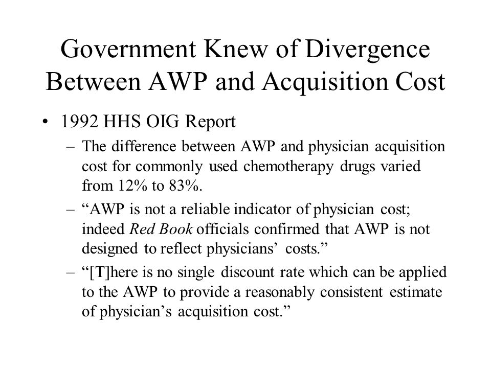 Government Knew of Divergence Between AWP and Acquisition Cost 1992 HHS OIG Report –The difference between AWP and physician acquisition cost for commonly used chemotherapy drugs varied from 12% to 83%.