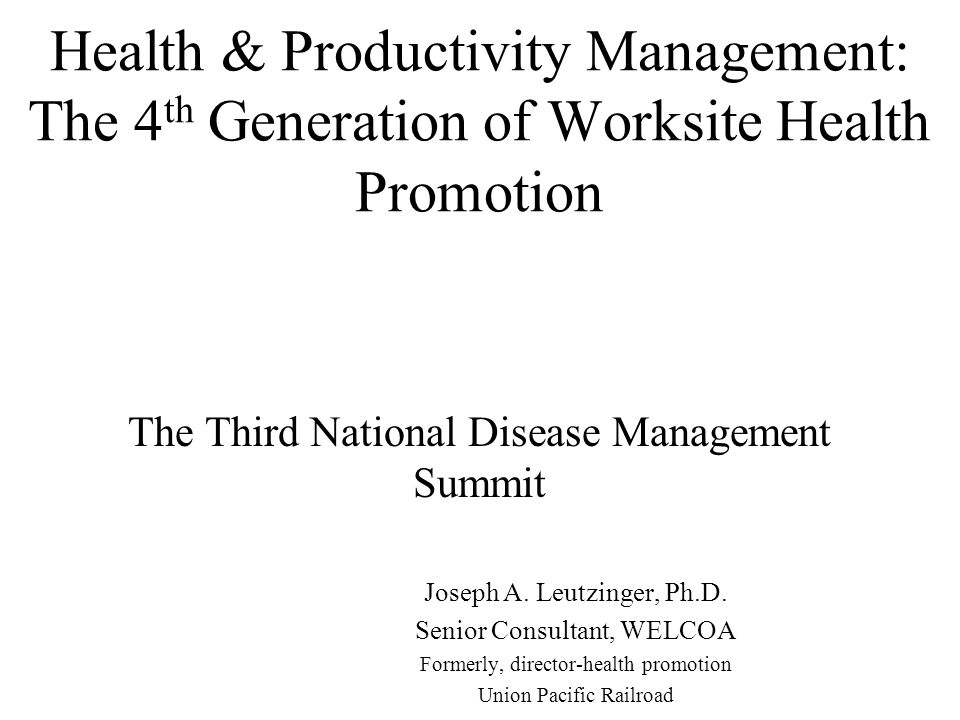 Health & Productivity Management: The 4 th Generation of Worksite Health Promotion The Third National Disease Management Summit Joseph A.