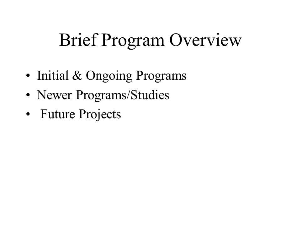 Brief Program Overview Initial & Ongoing Programs Newer Programs/Studies Future Projects