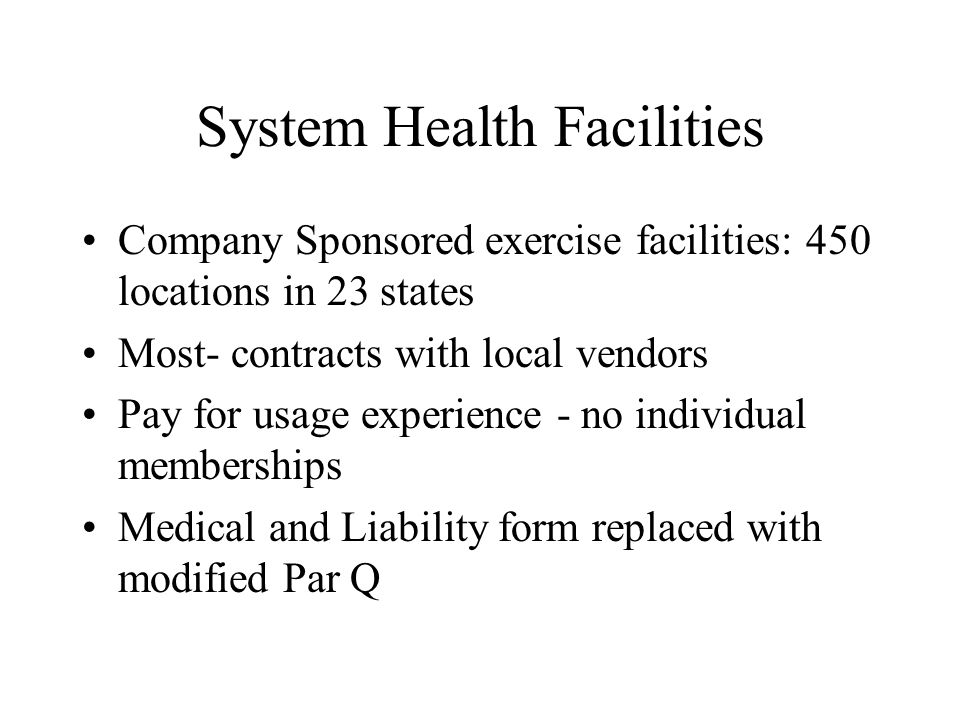 System Health Facilities Company Sponsored exercise facilities: 450 locations in 23 states Most- contracts with local vendors Pay for usage experience - no individual memberships Medical and Liability form replaced with modified Par Q
