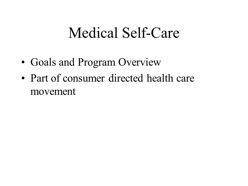 Medical Self-Care Goals and Program Overview Part of consumer directed health care movement