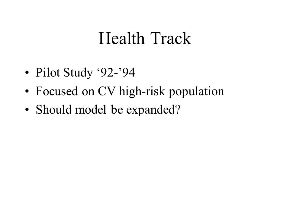 Health Track Pilot Study 92-94 Focused on CV high-risk population Should model be expanded