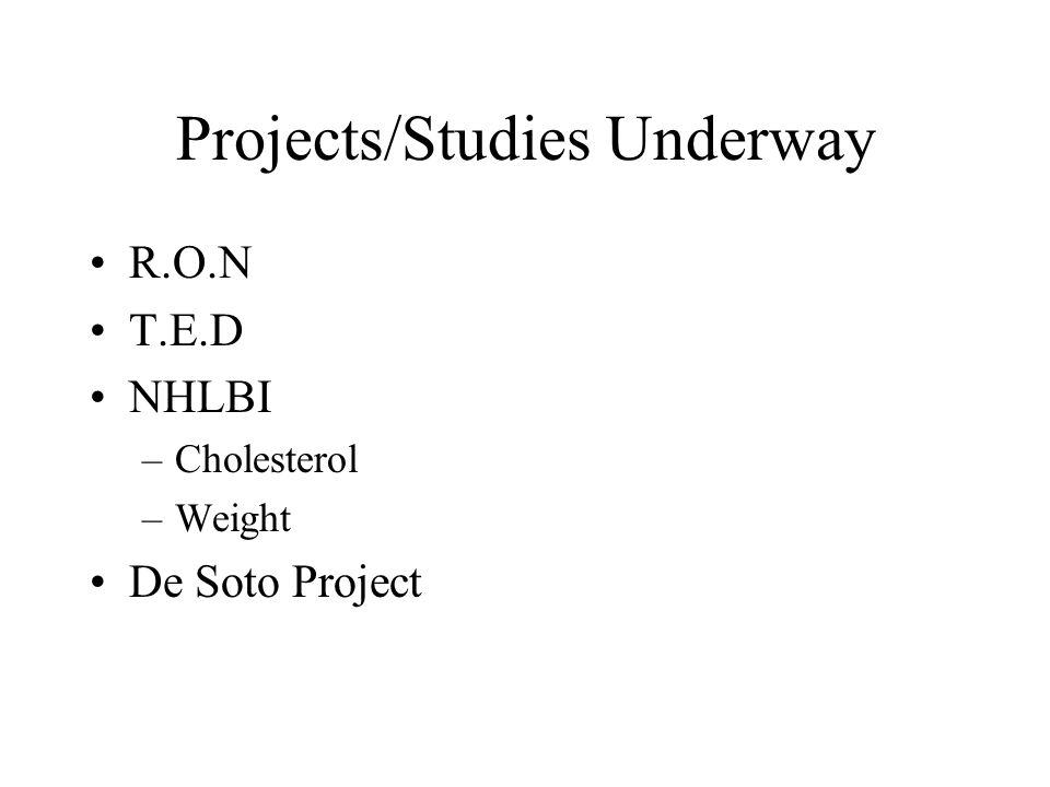 Projects/Studies Underway R.O.N T.E.D NHLBI –Cholesterol –Weight De Soto Project