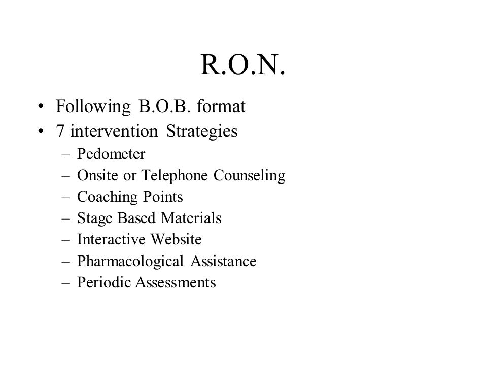 R.O.N. Following B.O.B. format 7 intervention Strategies –Pedometer –Onsite or Telephone Counseling –Coaching Points –Stage Based Materials –Interacti
