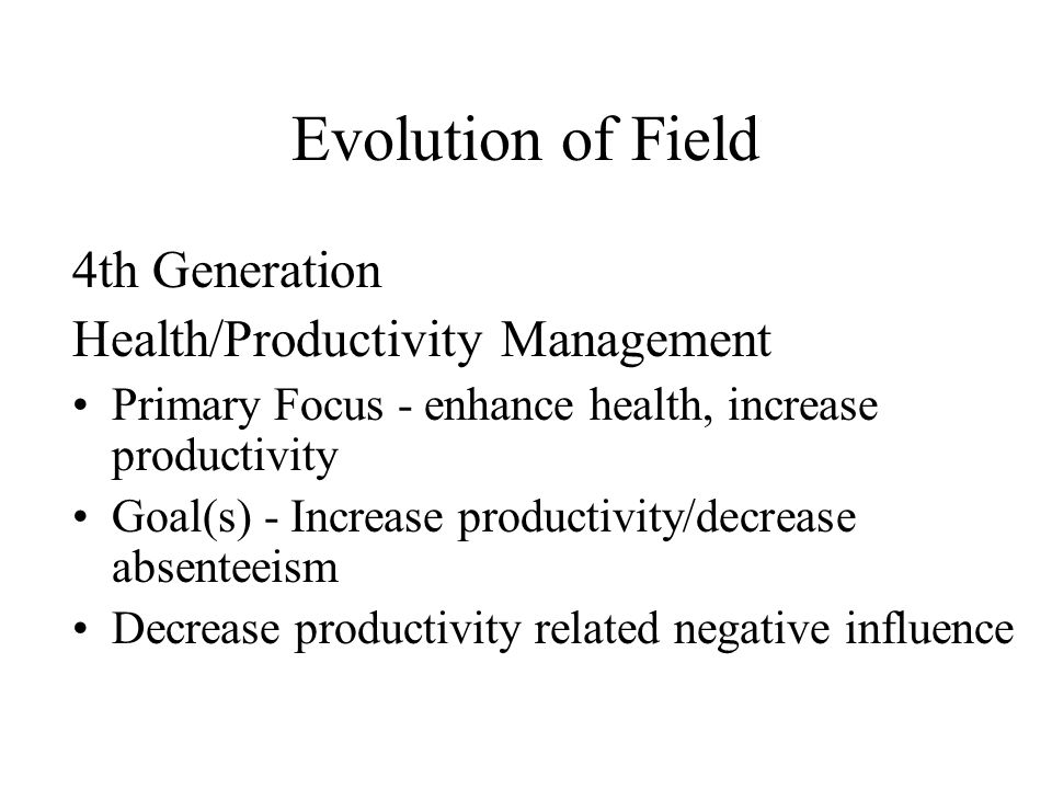 Evolution of Field 4th Generation Health/Productivity Management Primary Focus - enhance health, increase productivity Goal(s) - Increase productivity/decrease absenteeism Decrease productivity related negative influence