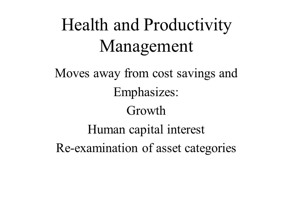 Health and Productivity Management Moves away from cost savings and Emphasizes: Growth Human capital interest Re-examination of asset categories