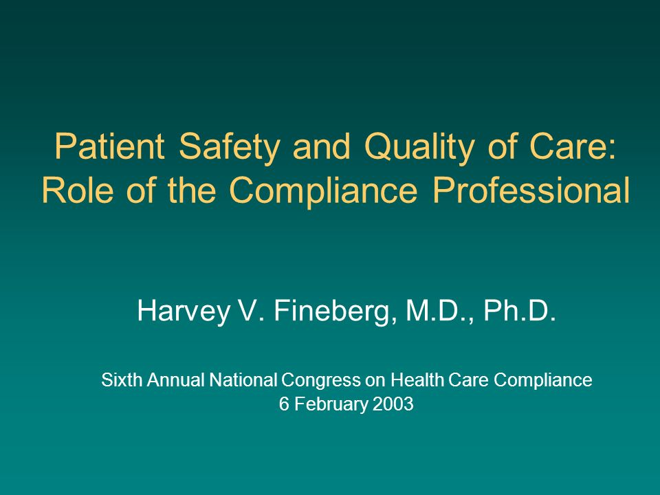 Patient Safety and Quality of Care: Role of the Compliance Professional Harvey V. Fineberg, M.D., Ph.D. Sixth Annual National Congress on Health Care