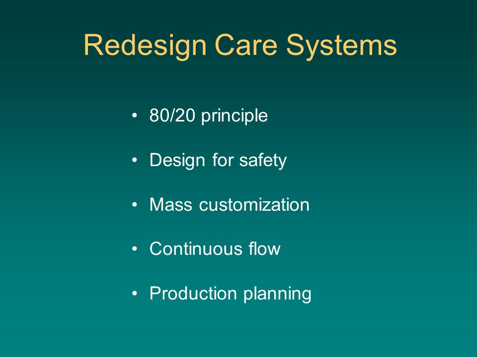 Redesign Care Systems 80/20 principle Design for safety Mass customization Continuous flow Production planning