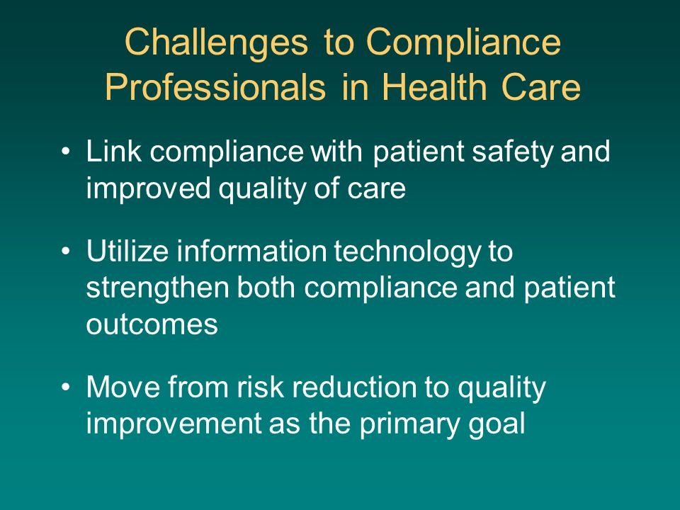 Challenges to Compliance Professionals in Health Care Link compliance with patient safety and improved quality of care Utilize information technology to strengthen both compliance and patient outcomes Move from risk reduction to quality improvement as the primary goal