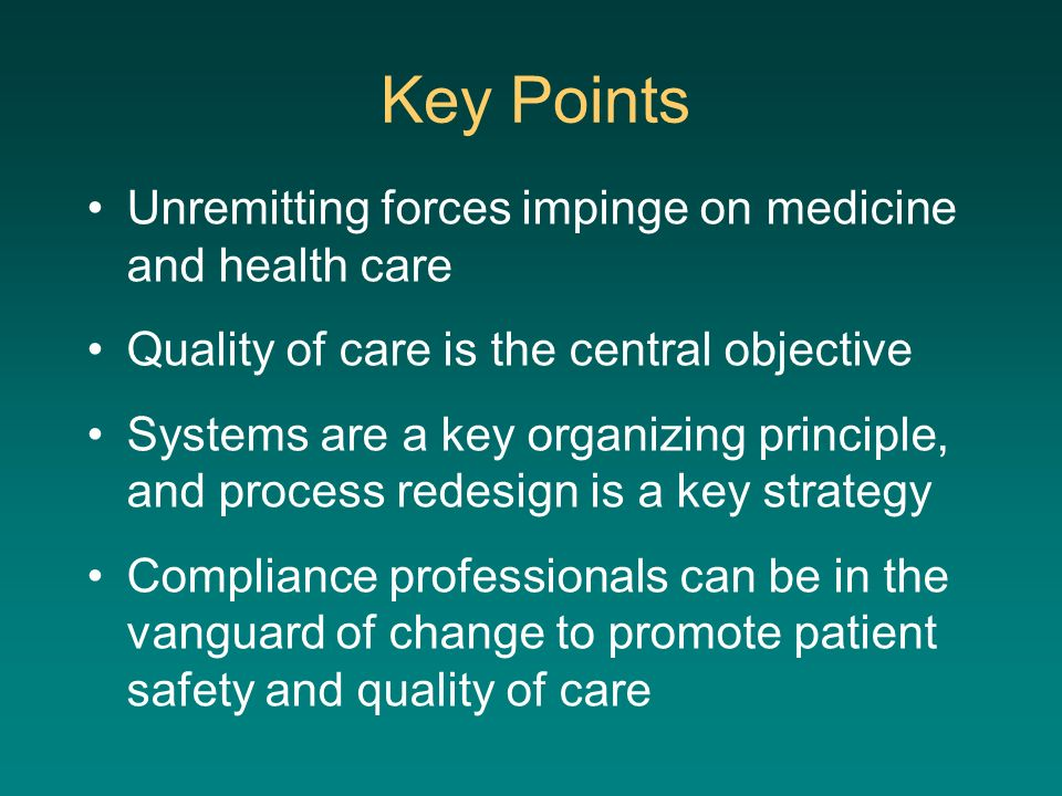 Key Points Unremitting forces impinge on medicine and health care Quality of care is the central objective Systems are a key organizing principle, and