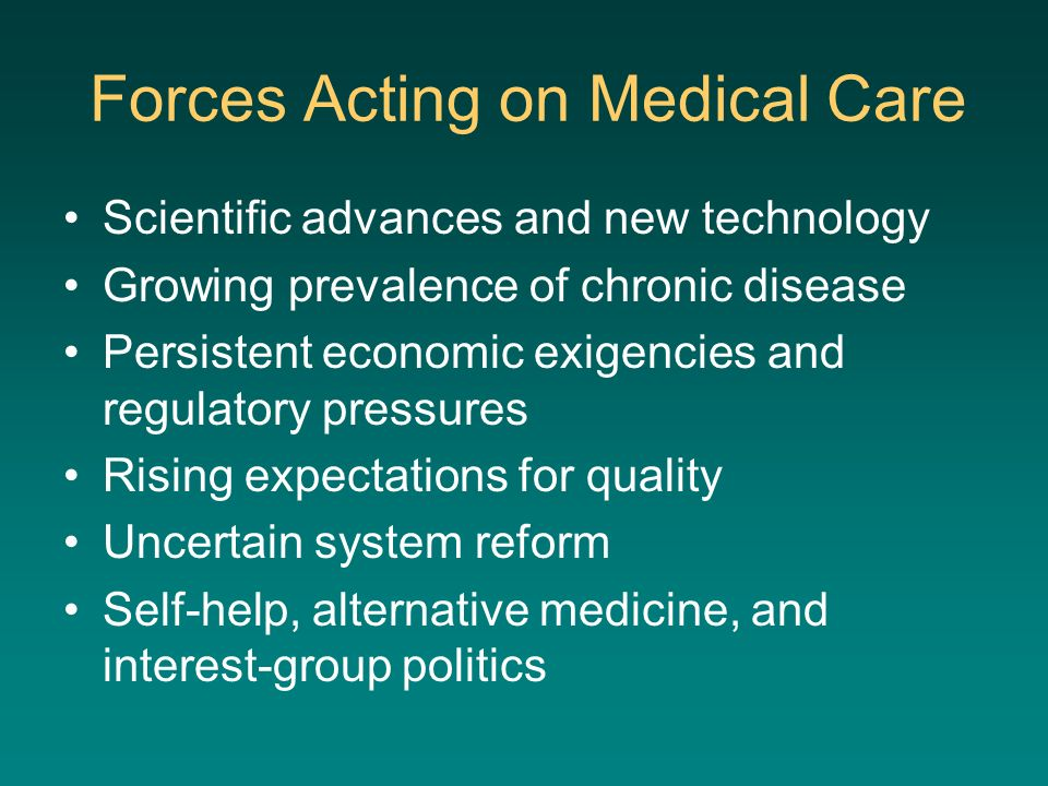 Forces Acting on Medical Care Scientific advances and new technology Growing prevalence of chronic disease Persistent economic exigencies and regulato