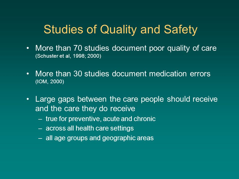 Studies of Quality and Safety More than 70 studies document poor quality of care (Schuster et al, 1998; 2000) More than 30 studies document medication errors (IOM, 2000) Large gaps between the care people should receive and the care they do receive –true for preventive, acute and chronic –across all health care settings –all age groups and geographic areas