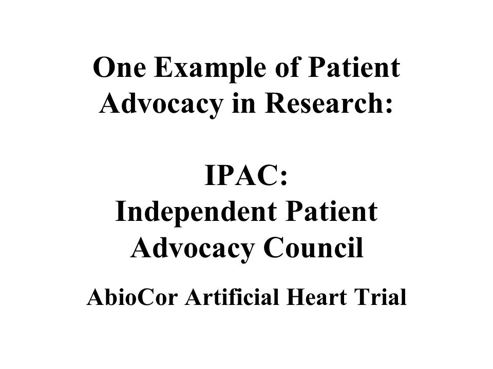 One Example of Patient Advocacy in Research: IPAC: Independent Patient Advocacy Council AbioCor Artificial Heart Trial
