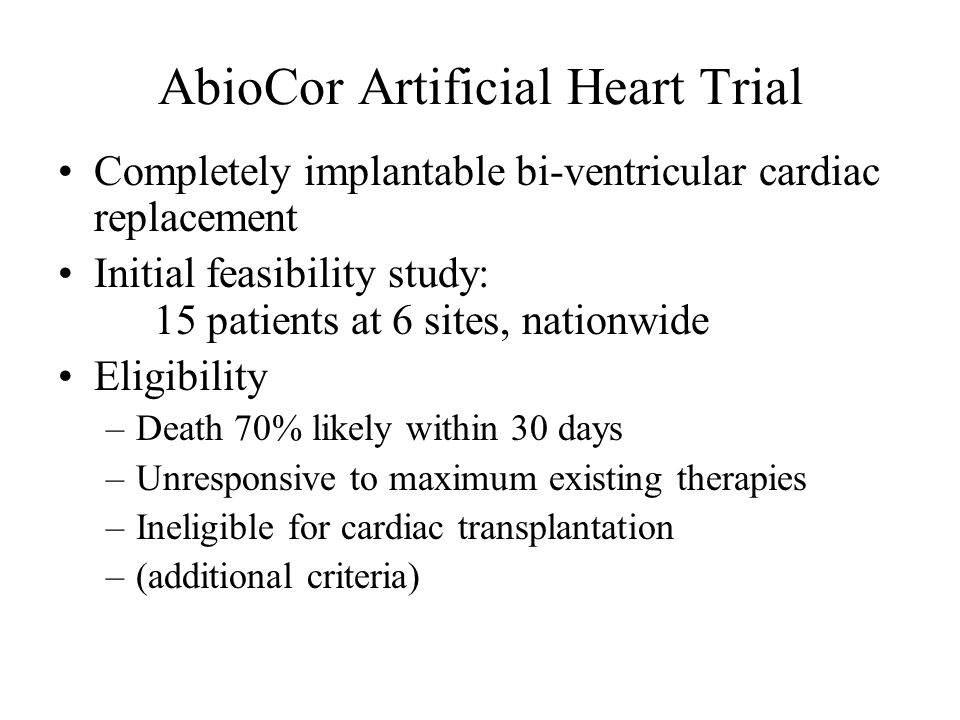 Completely implantable bi-ventricular cardiac replacement Initial feasibility study: 15 patients at 6 sites, nationwide Eligibility –Death 70% likely
