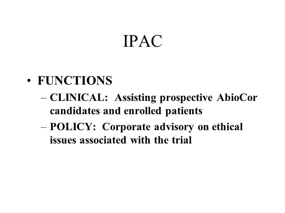 IPAC FUNCTIONS –CLINICAL: Assisting prospective AbioCor candidates and enrolled patients –POLICY: Corporate advisory on ethical issues associated with