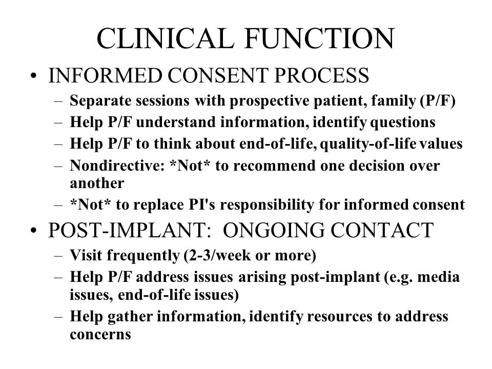 CLINICAL FUNCTION INFORMED CONSENT PROCESS –Separate sessions with prospective patient, family (P/F) –Help P/F understand information, identify questi