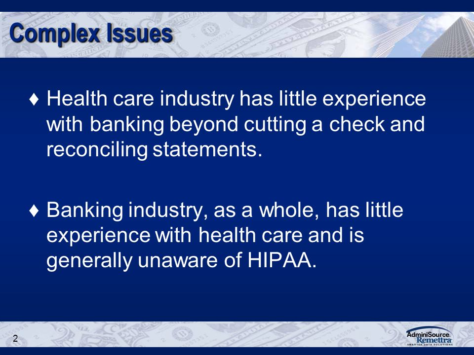 2 Complex Issues Health care industry has little experience with banking beyond cutting a check and reconciling statements.