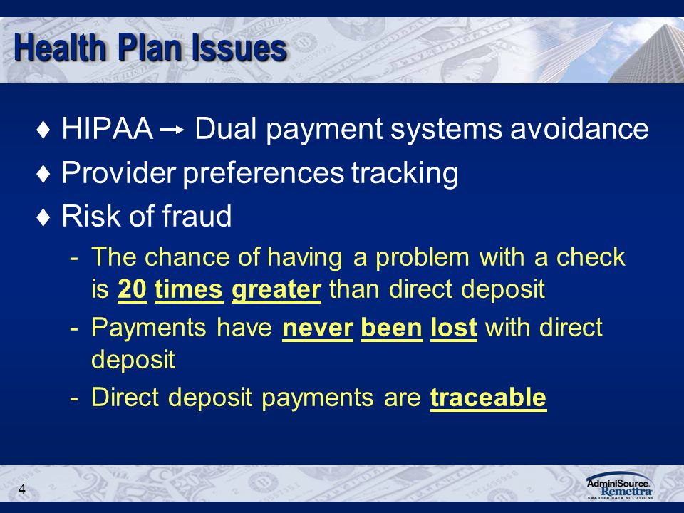4 Health Plan Issues HIPAA Dual payment systems avoidance Provider preferences tracking Risk of fraud -The chance of having a problem with a check is 20 times greater than direct deposit -Payments have never been lost with direct deposit -Direct deposit payments are traceable