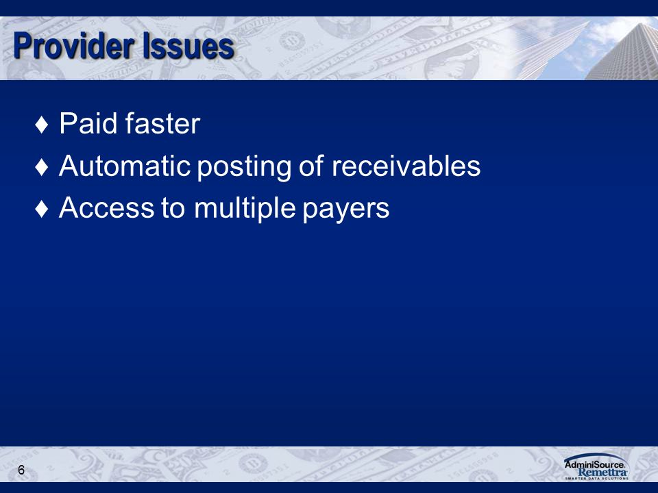 6 Provider Issues Paid faster Automatic posting of receivables Access to multiple payers