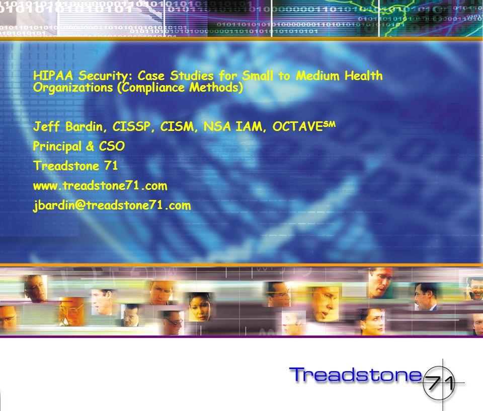 HIPAA Security: Case Studies for Small to Medium Health Organizations (Compliance Methods) Jeff Bardin, CISSP, CISM, NSA IAM, OCTAVE SM Principal & CS