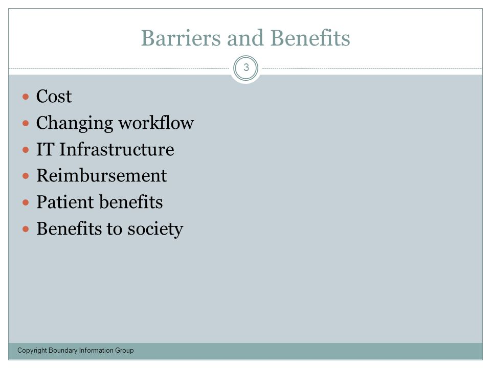 Barriers and Benefits 3 Cost Changing workflow IT Infrastructure Reimbursement Patient benefits Benefits to society Copyright Boundary Information Group