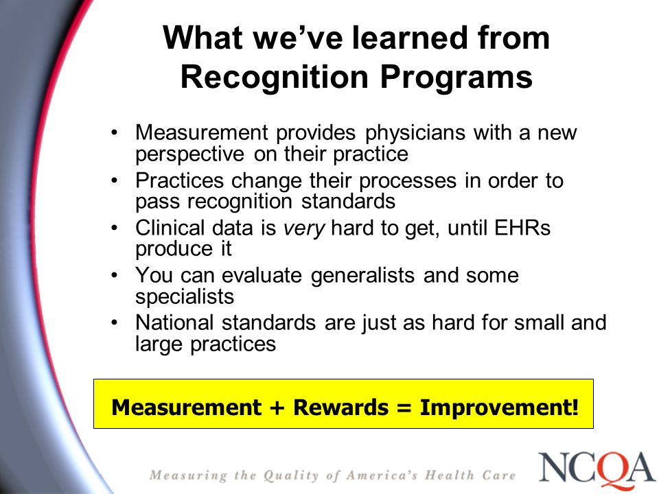 What weve learned from Recognition Programs Measurement provides physicians with a new perspective on their practice Practices change their processes in order to pass recognition standards Clinical data is very hard to get, until EHRs produce it You can evaluate generalists and some specialists National standards are just as hard for small and large practices Measurement + Rewards = Improvement!