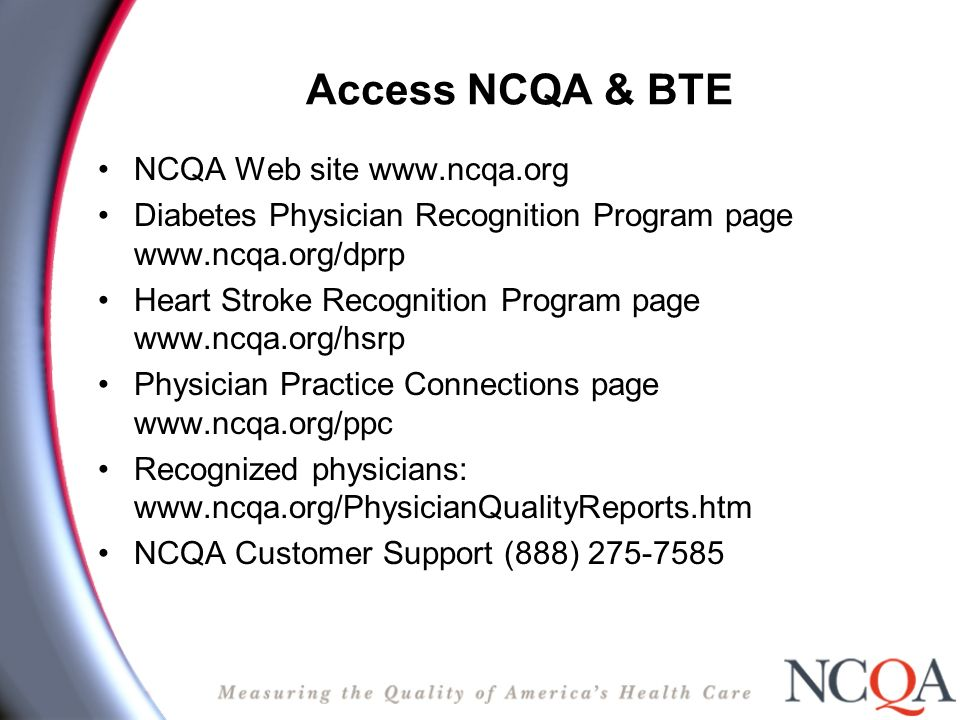 Access NCQA & BTE NCQA Web site www.ncqa.org Diabetes Physician Recognition Program page www.ncqa.org/dprp Heart Stroke Recognition Program page www.ncqa.org/hsrp Physician Practice Connections page www.ncqa.org/ppc Recognized physicians: www.ncqa.org/PhysicianQualityReports.htm NCQA Customer Support (888) 275-7585