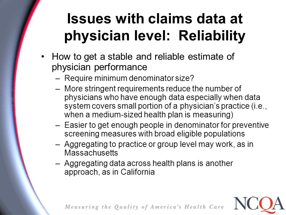 Medical records data: Another solution NCQA Recognition approach: Practice self-identifies physicians using specifications Practice self-assesses and collects data using Web- based tool with specificationsNCQAs or ABIMs Practice submits documentation on structure, process and outcomes to NCQA when ready NCQA evaluates & scores all submissions Practice can submit more data if needed NCQA conducts additional audit of sample of practices NCQA reports composite measure--those that meet thresholds Data feed goes to BTE and health plans