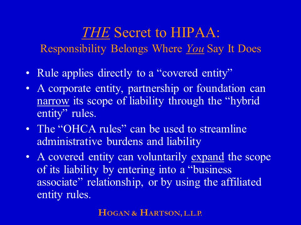 THE Secret to HIPAA: Responsibility Belongs Where You Say It Does Rule applies directly to a covered entity A corporate entity, partnership or foundation can narrow its scope of liability through the hybrid entity rules.