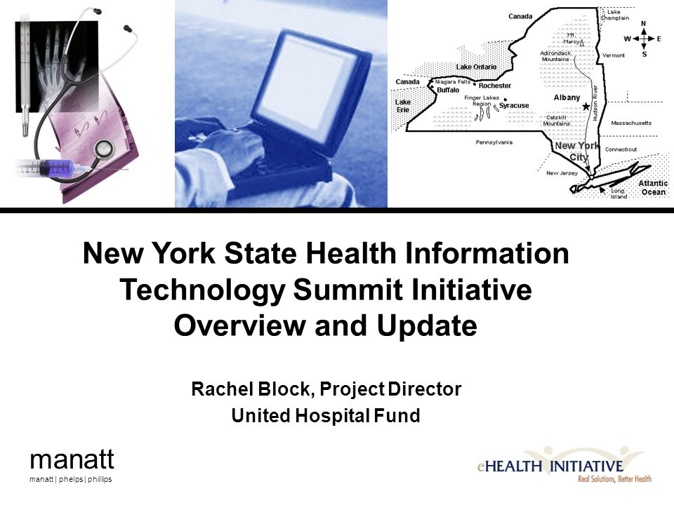 manatt manatt | phelps | phillips New York State Health Information Technology Summit Initiative Overview and Update Rachel Block, Project Director United Hospital Fund