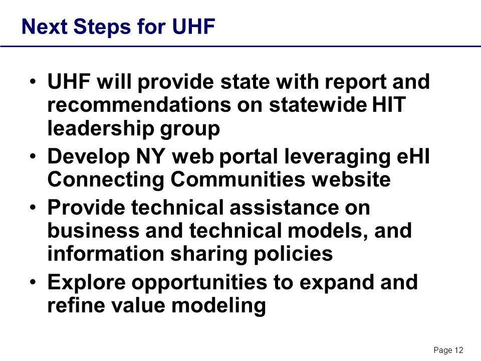 Page 12 Next Steps for UHF UHF will provide state with report and recommendations on statewide HIT leadership group Develop NY web portal leveraging eHI Connecting Communities website Provide technical assistance on business and technical models, and information sharing policies Explore opportunities to expand and refine value modeling