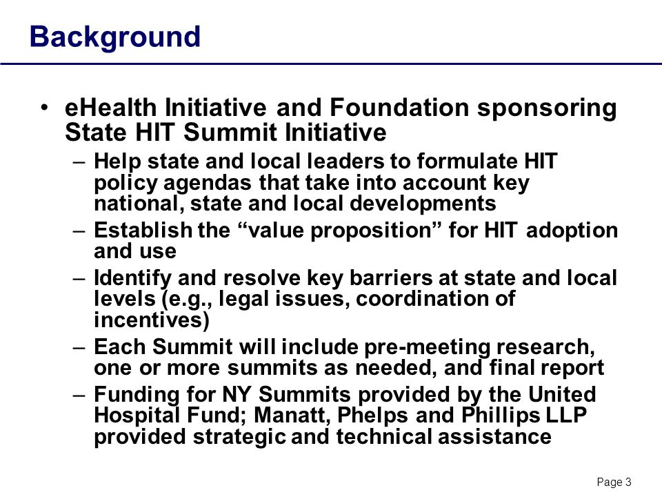 Page 3 Background eHealth Initiative and Foundation sponsoring State HIT Summit Initiative –Help state and local leaders to formulate HIT policy agendas that take into account key national, state and local developments –Establish the value proposition for HIT adoption and use –Identify and resolve key barriers at state and local levels (e.g., legal issues, coordination of incentives) –Each Summit will include pre-meeting research, one or more summits as needed, and final report –Funding for NY Summits provided by the United Hospital Fund; Manatt, Phelps and Phillips LLP provided strategic and technical assistance