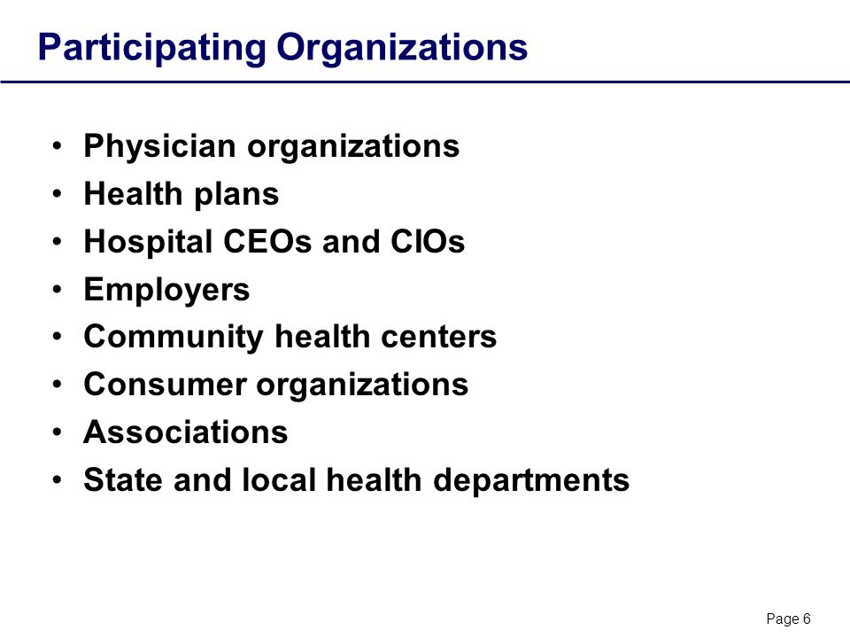 Page 6 Participating Organizations Physician organizations Health plans Hospital CEOs and CIOs Employers Community health centers Consumer organizations Associations State and local health departments