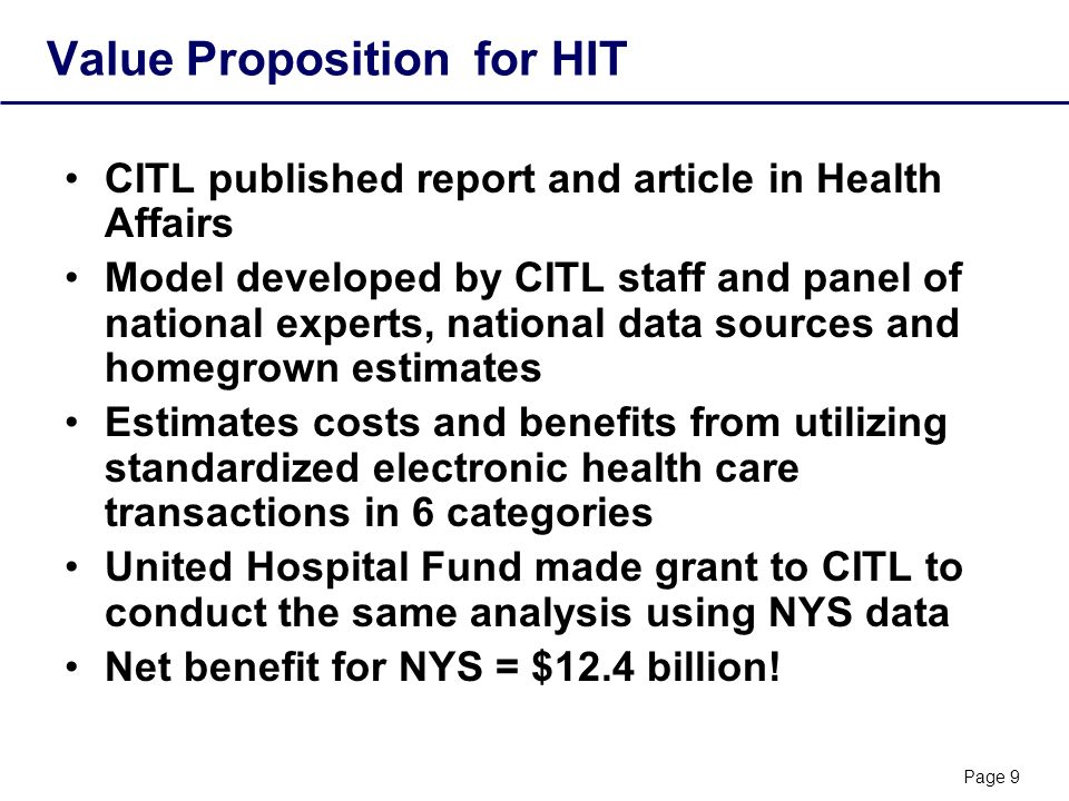 Page 9 Value Proposition for HIT CITL published report and article in Health Affairs Model developed by CITL staff and panel of national experts, national data sources and homegrown estimates Estimates costs and benefits from utilizing standardized electronic health care transactions in 6 categories United Hospital Fund made grant to CITL to conduct the same analysis using NYS data Net benefit for NYS = $12.4 billion!