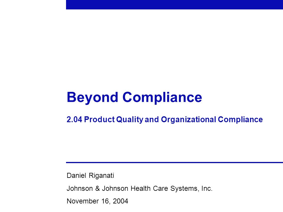 Beyond Compliance 2.04 Product Quality and Organizational Compliance Daniel Riganati Johnson & Johnson Health Care Systems, Inc. November 16, 2004