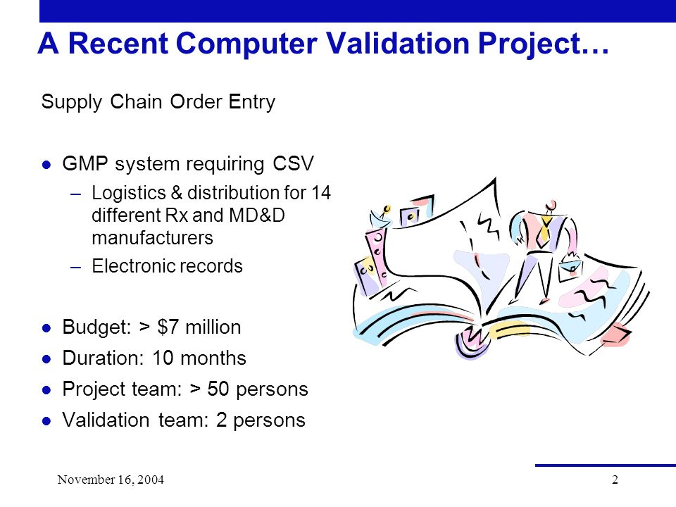 2 A Recent Computer Validation Project… Supply Chain Order Entry l GMP system requiring CSV –Logistics & distribution for 14 different Rx and MD&D manufacturers –Electronic records l Budget: > $7 million l Duration: 10 months l Project team: > 50 persons l Validation team: 2 persons