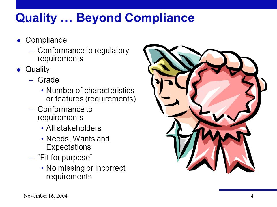 November 16, Quality … Beyond Compliance l Compliance –Conformance to regulatory requirements l Quality –Grade Number of characteristics or features (requirements) –Conformance to requirements All stakeholders Needs, Wants and Expectations –Fit for purpose No missing or incorrect requirements