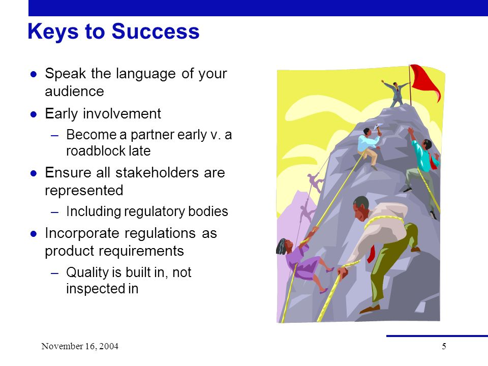 November 16, 20045 Keys to Success l Speak the language of your audience l Early involvement –Become a partner early v.