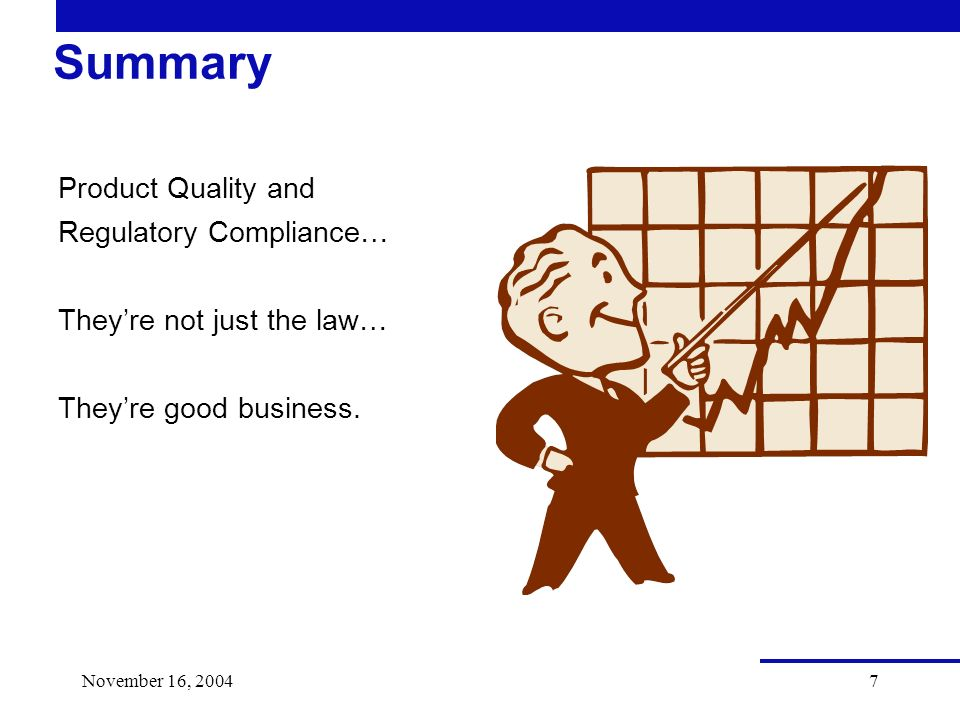 November 16, 20047 Summary Product Quality and Regulatory Compliance… Theyre not just the law… Theyre good business.