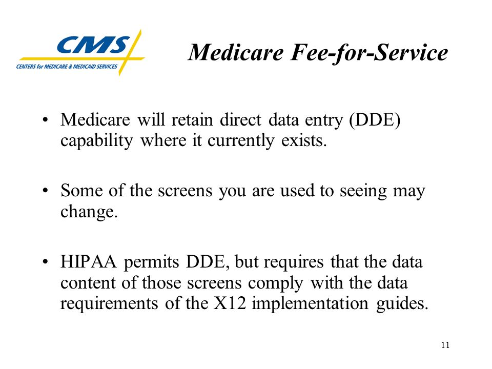 11 Medicare Fee-for-Service Medicare will retain direct data entry (DDE) capability where it currently exists.