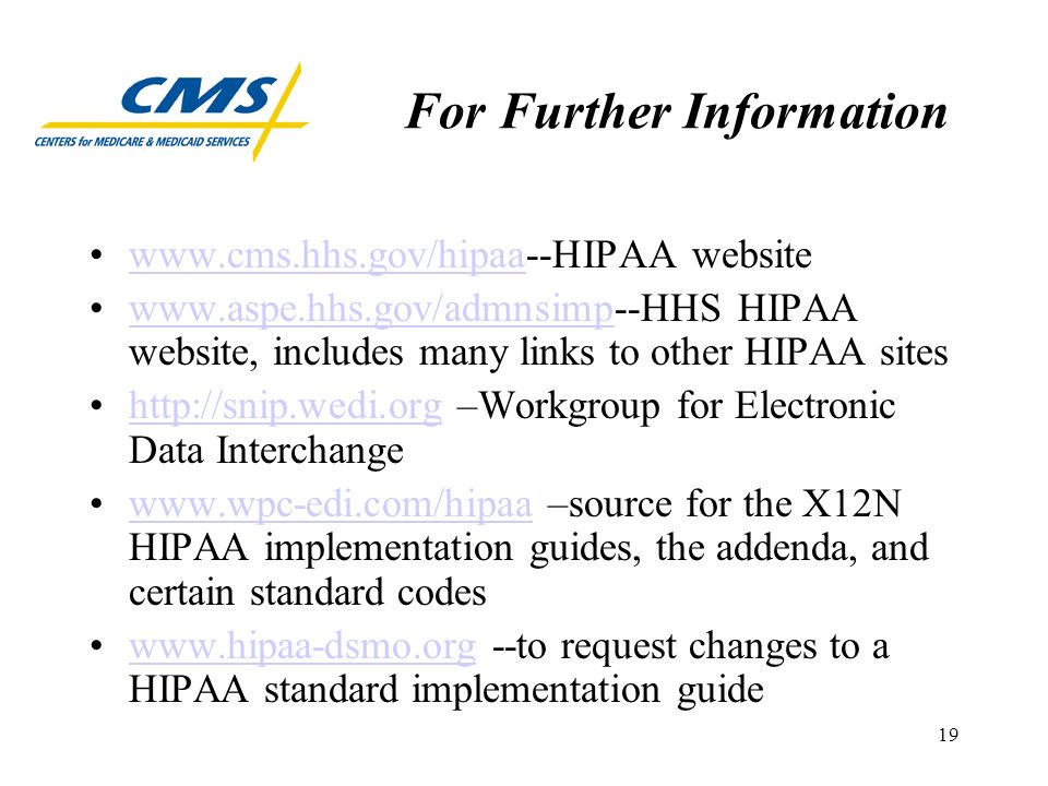 19 For Further Information www.cms.hhs.gov/hipaa--HIPAA websitewww.cms.hhs.gov/hipaa www.aspe.hhs.gov/admnsimp--HHS HIPAA website, includes many links to other HIPAA siteswww.aspe.hhs.gov/admnsimp http://snip.wedi.org –Workgroup for Electronic Data Interchangehttp://snip.wedi.org www.wpc-edi.com/hipaa –source for the X12N HIPAA implementation guides, the addenda, and certain standard codeswww.wpc-edi.com/hipaa www.hipaa-dsmo.org --to request changes to a HIPAA standard implementation guidewww.hipaa-dsmo.org