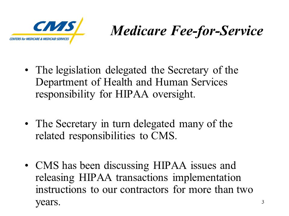 3 Medicare Fee-for-Service The legislation delegated the Secretary of the Department of Health and Human Services responsibility for HIPAA oversight.