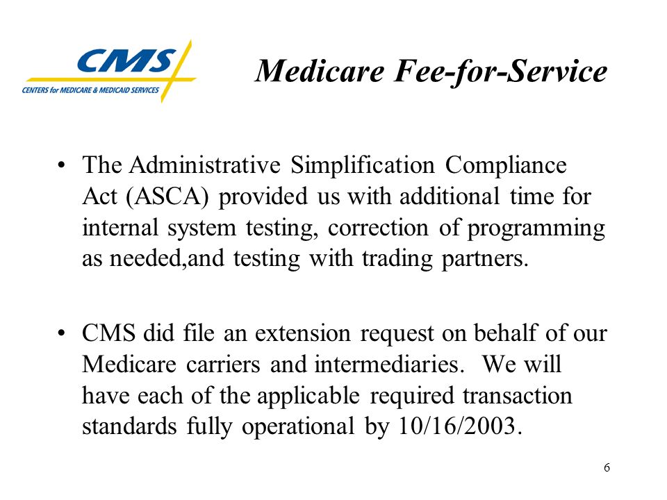 6 Medicare Fee-for-Service The Administrative Simplification Compliance Act (ASCA) provided us with additional time for internal system testing, correction of programming as needed,and testing with trading partners.