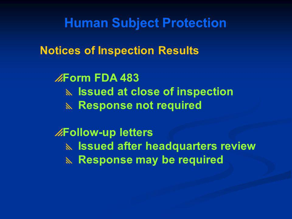 Human Subject Protection Notices of Inspection Results Form FDA 483 Issued at close of inspection Response not required Follow-up letters Issued after