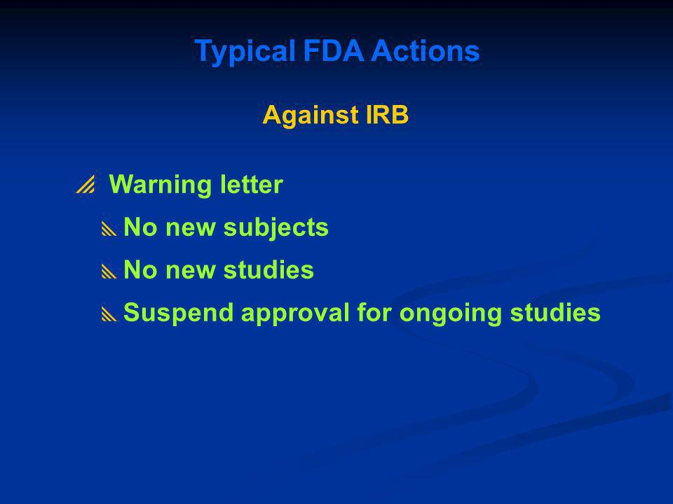 Against IRB Typical FDA Actions Warning letter No new subjects No new studies Suspend approval for ongoing studies