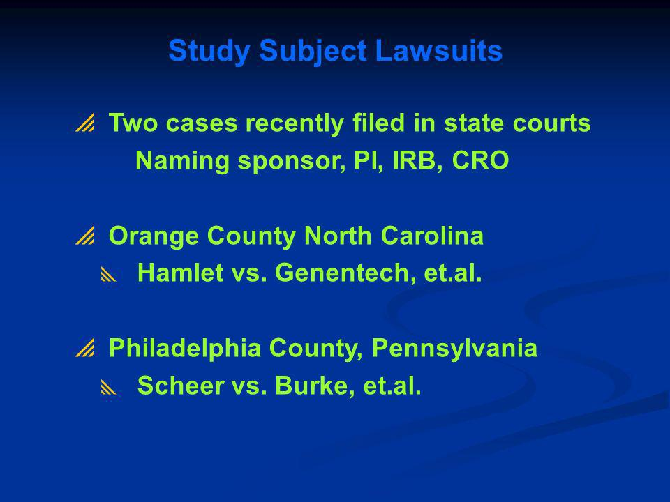 Study Subject Lawsuits Two cases recently filed in state courts Naming sponsor, PI, IRB, CRO Orange County North Carolina Hamlet vs. Genentech, et.al.