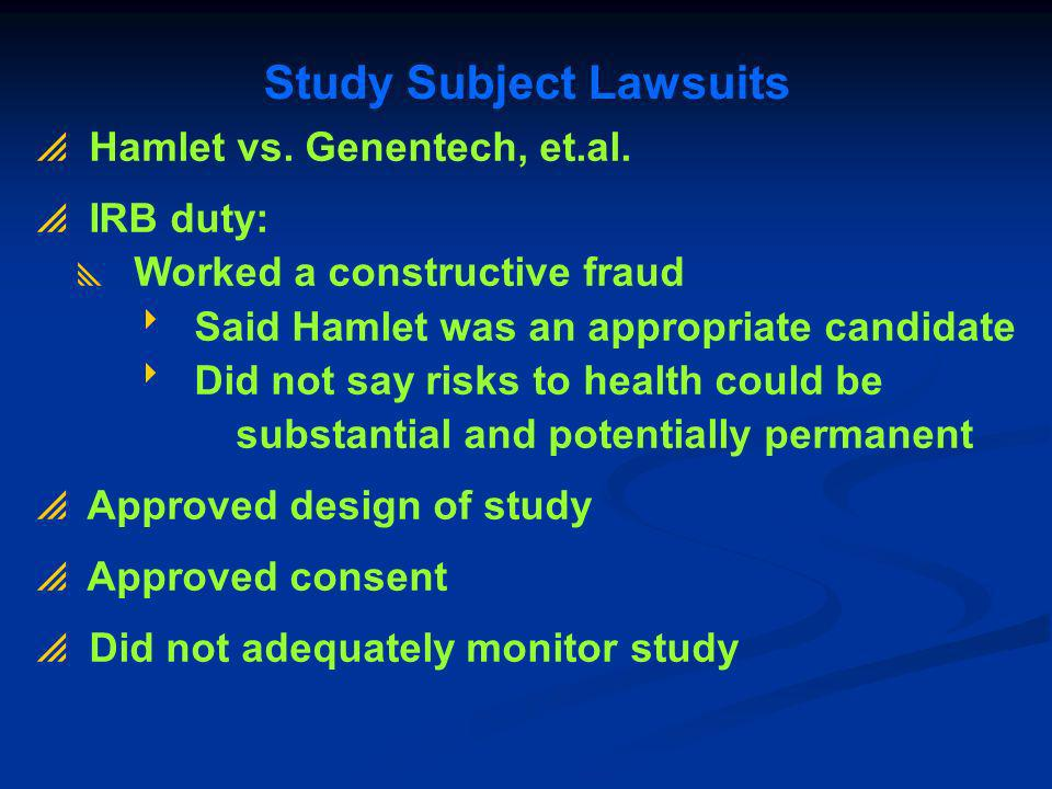 Study Subject Lawsuits Hamlet vs. Genentech, et.al. IRB duty: Worked a constructive fraud Said Hamlet was an appropriate candidate Did not say risks t