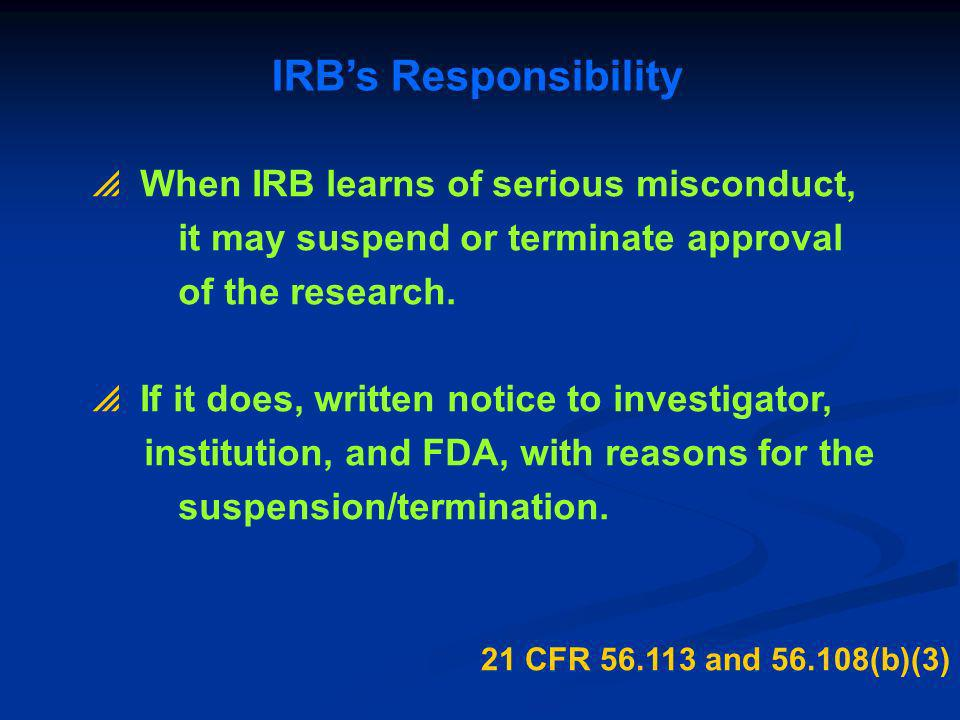 IRBs Responsibility 21 CFR 56.113 and 56.108(b)(3) When IRB learns of serious misconduct, it may suspend or terminate approval of the research. If it