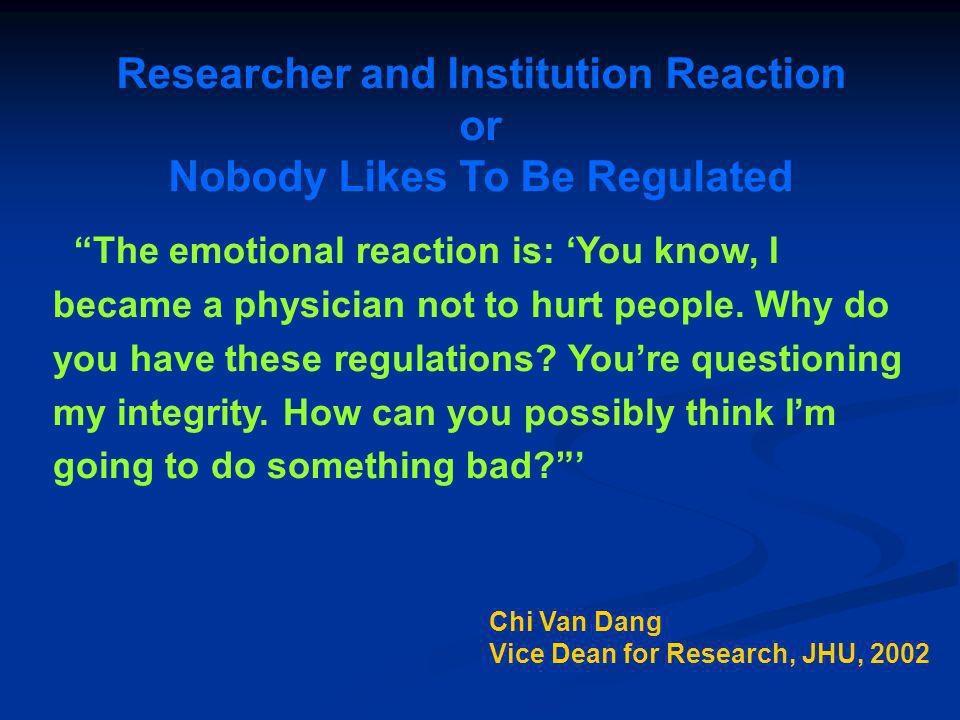 Researcher and Institution Reaction or Nobody Likes To Be Regulated The emotional reaction is: You know, I became a physician not to hurt people. Why